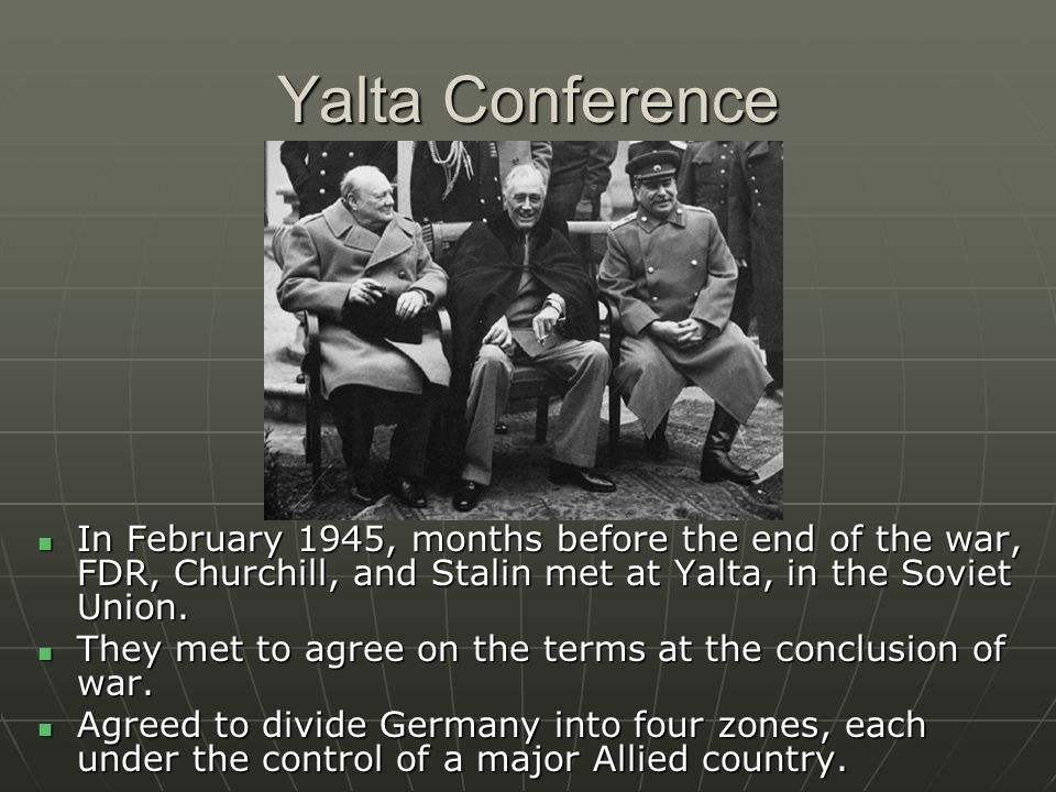 Yalta Conference In February 1945, months before the end of the war, FDR, Churchill, and Stalin met at Yalta, in the Soviet Union.
