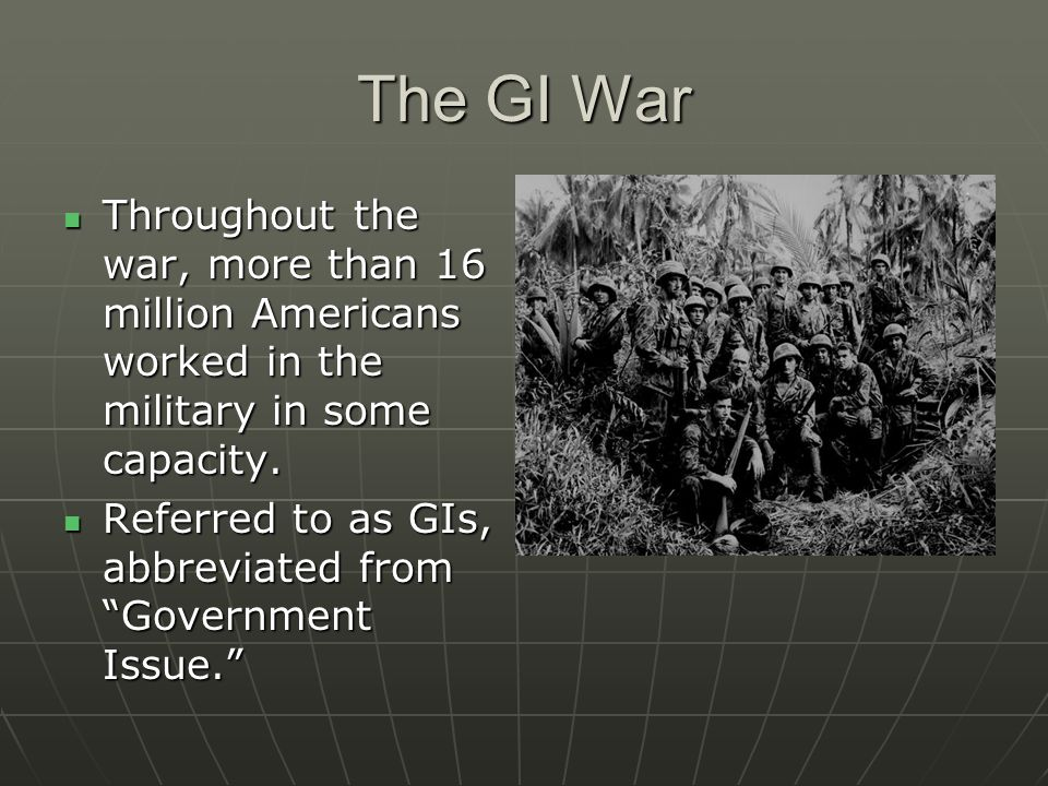 The GI War Throughout the war, more than 16 million Americans worked in the military in some capacity.
