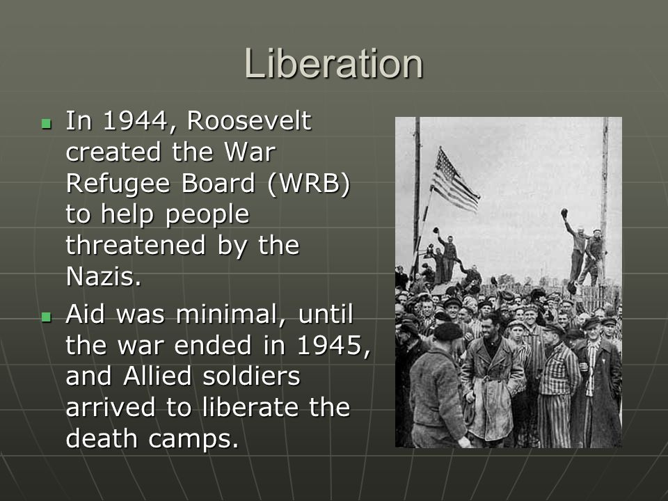 Liberation In 1944, Roosevelt created the War Refugee Board (WRB) to help people threatened by the Nazis.