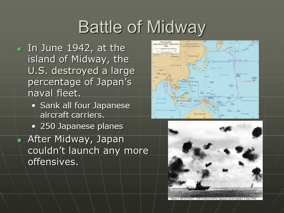 Battle of Midway In June 1942, at the island of Midway, the U.S. destroyed a large percentage of Japan's naval fleet.