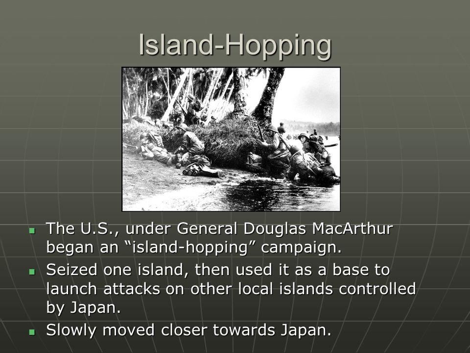 Island-Hopping The U.S., under General Douglas MacArthur began an island-hopping campaign.