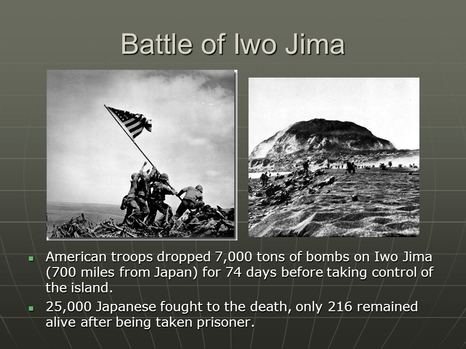 Battle of Iwo Jima American troops dropped 7,000 tons of bombs on Iwo Jima (700 miles from Japan) for 74 days before taking control of the island.