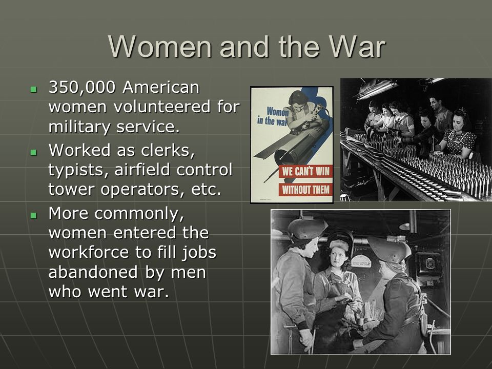 Women and the War 350,000 American women volunteered for military service. Worked as clerks, typists, airfield control tower operators, etc.
