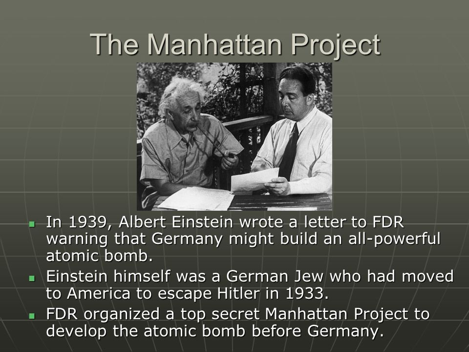 The Manhattan Project In 1939, Albert Einstein wrote a letter to FDR warning that Germany might build an all-powerful atomic bomb.
