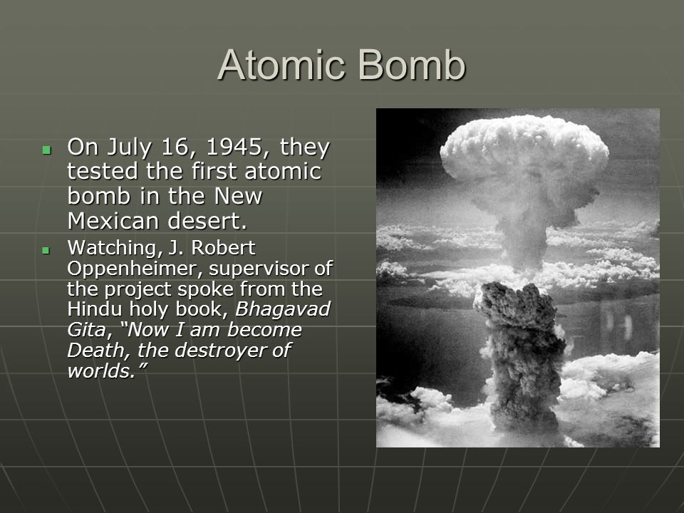 Atomic Bomb On July 16, 1945, they tested the first atomic bomb in the New Mexican desert.
