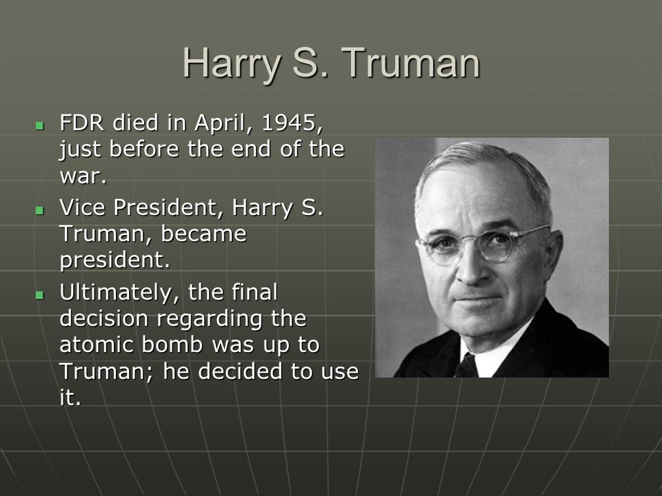 Harry S. Truman FDR died in April, 1945, just before the end of the war. Vice President, Harry S. Truman, became president.