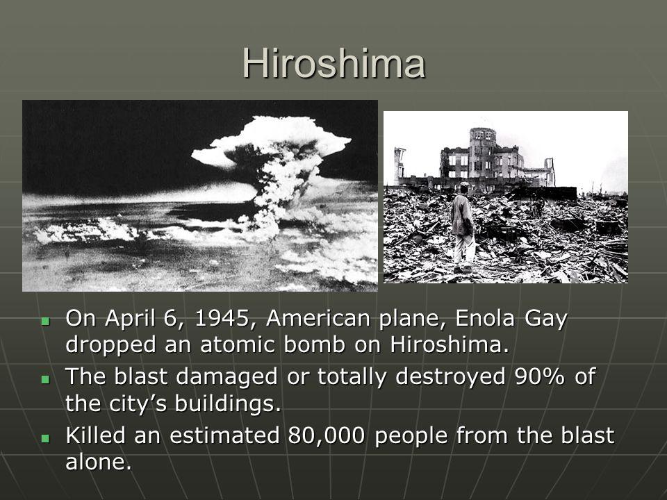 Hiroshima On April 6, 1945, American plane, Enola Gay dropped an atomic bomb on Hiroshima.