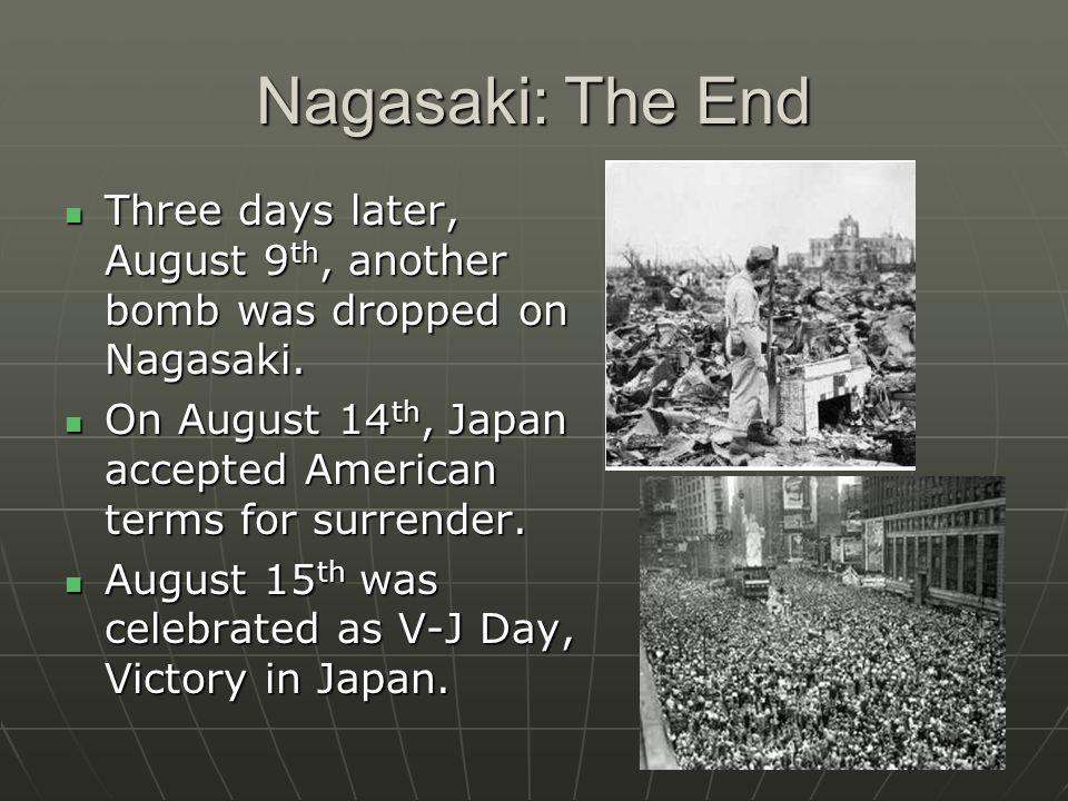 Nagasaki: The End Three days later, August 9th, another bomb was dropped on Nagasaki. On August 14th, Japan accepted American terms for surrender.