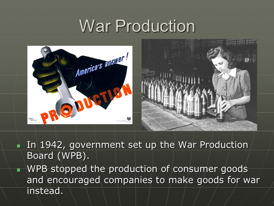 War Production In 1942, government set up the War Production Board (WPB).