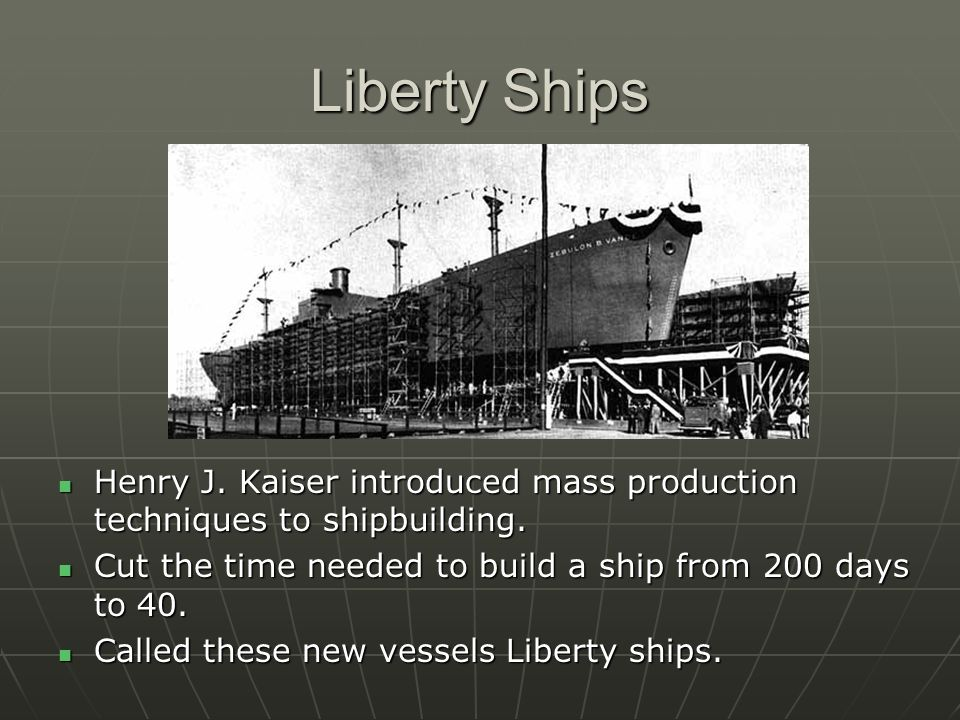 Liberty Ships Henry J. Kaiser introduced mass production techniques to shipbuilding. Cut the time needed to build a ship from 200 days to 40.