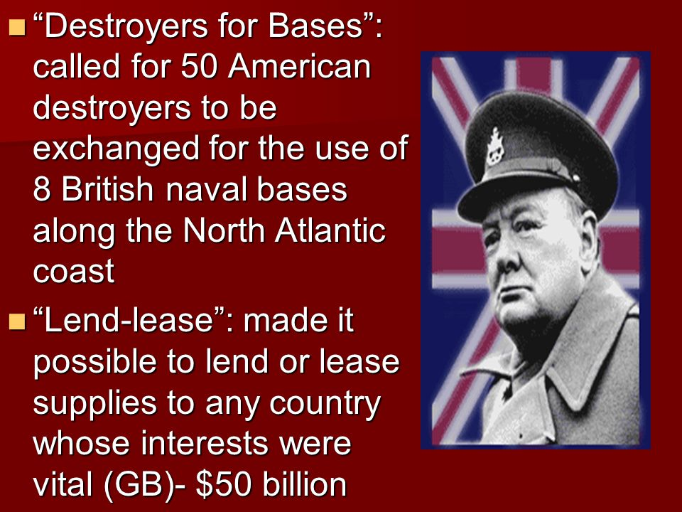 Destroyers for Bases : called for 50 American destroyers to be exchanged for the use of 8 British naval bases along the North Atlantic coast