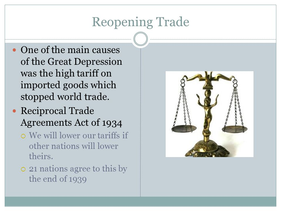 Reopening Trade One of the main causes of the Great Depression was the high tariff on imported goods which stopped world trade.