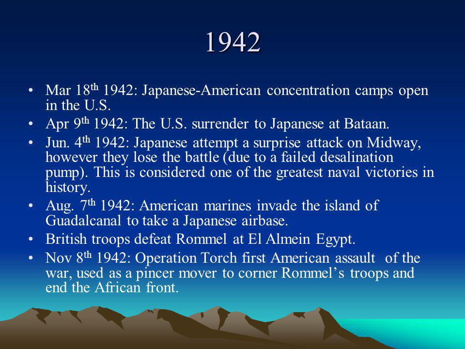 1942 Mar 18th 1942: Japanese-American concentration camps open in the U.S. Apr 9th 1942: The U.S. surrender to Japanese at Bataan.