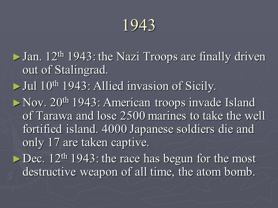 1943 Jan. 12th 1943: the Nazi Troops are finally driven out of Stalingrad. Jul 10th 1943: Allied invasion of Sicily.