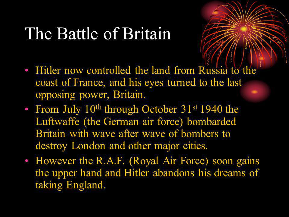 The Battle of Britain Hitler now controlled the land from Russia to the coast of France, and his eyes turned to the last opposing power, Britain.