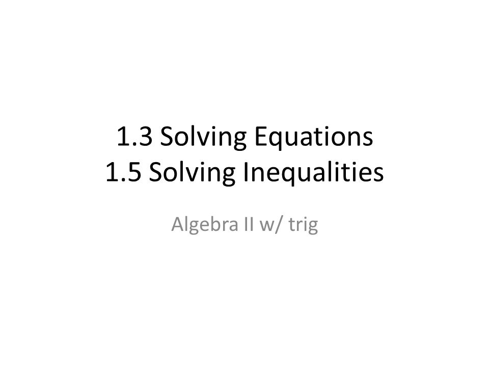 1.3 Solving Equations 1.5 Solving Inequalities