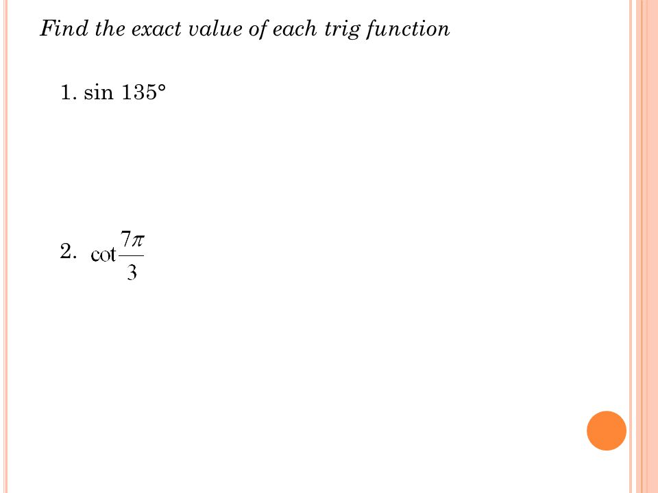 Find the exact value of each trig function 1. sin 135° 2.