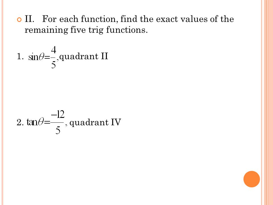 II. For each function, find the exact values of the remaining five trig functions.