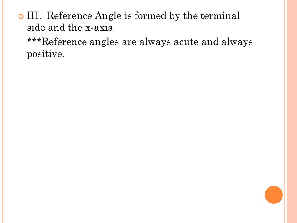 III. Reference Angle is formed by the terminal side and the x-axis.