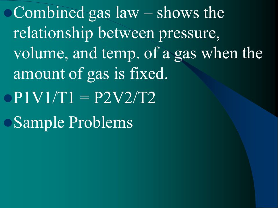 Combined gas law – shows the relationship between pressure, volume, and temp. of a gas when the amount of gas is fixed.
