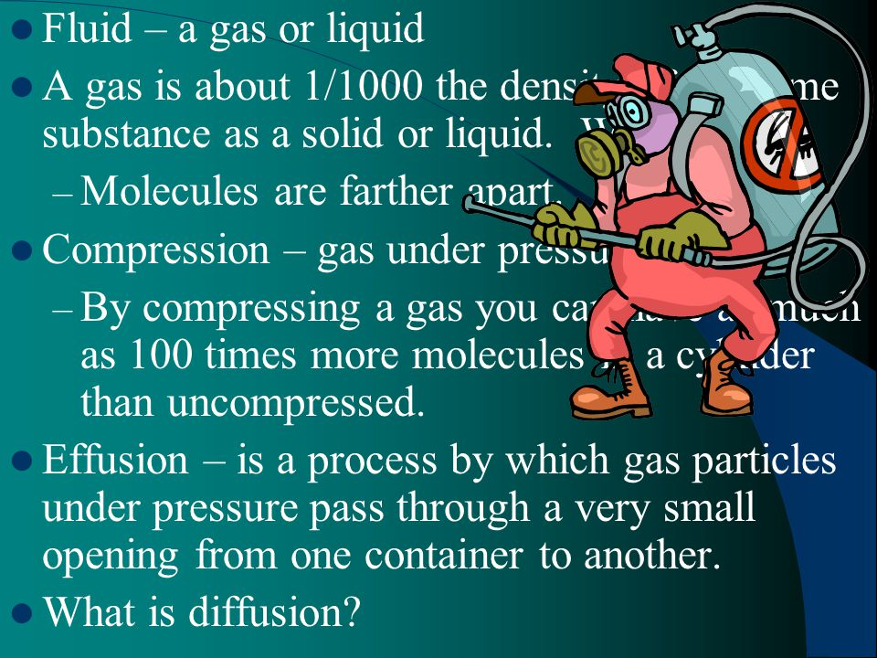 Fluid – a gas or liquid A gas is about 1/1000 the density of the same substance as a solid or liquid. Why