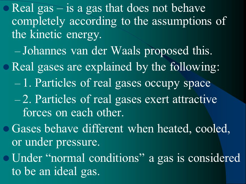 Real gas – is a gas that does not behave completely according to the assumptions of the kinetic energy.