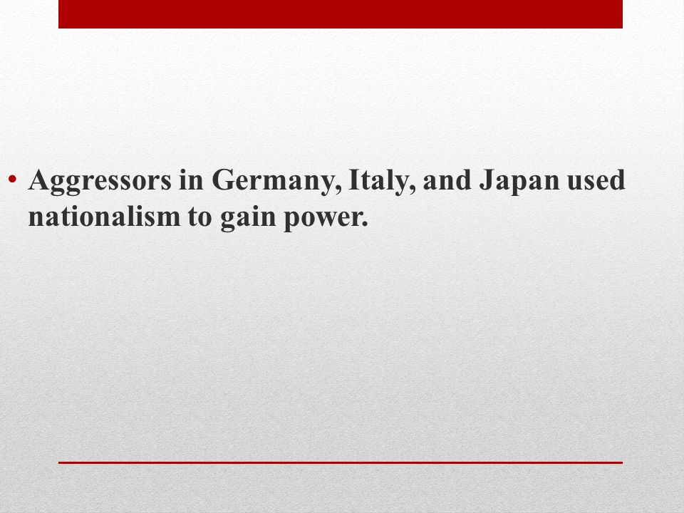 Aggressors in Germany, Italy, and Japan used nationalism to gain power.