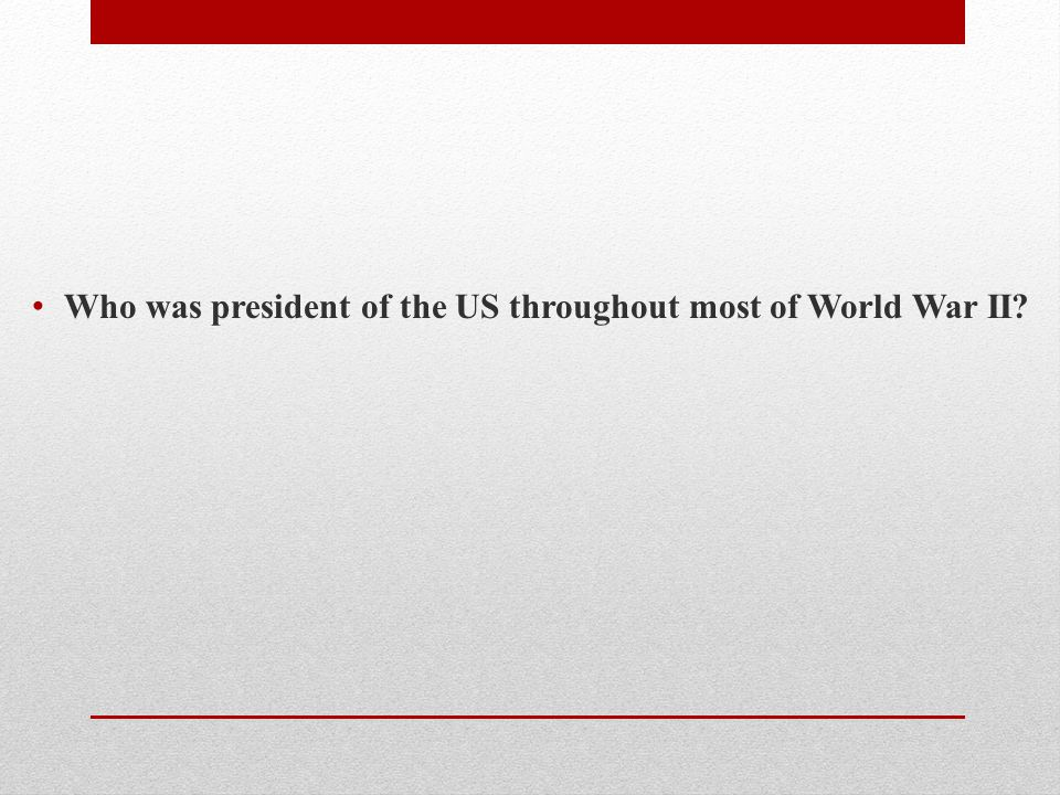 Who was president of the US throughout most of World War II