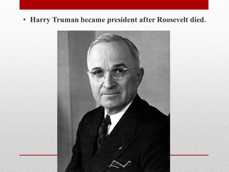 Harry Truman became president after Roosevelt died.