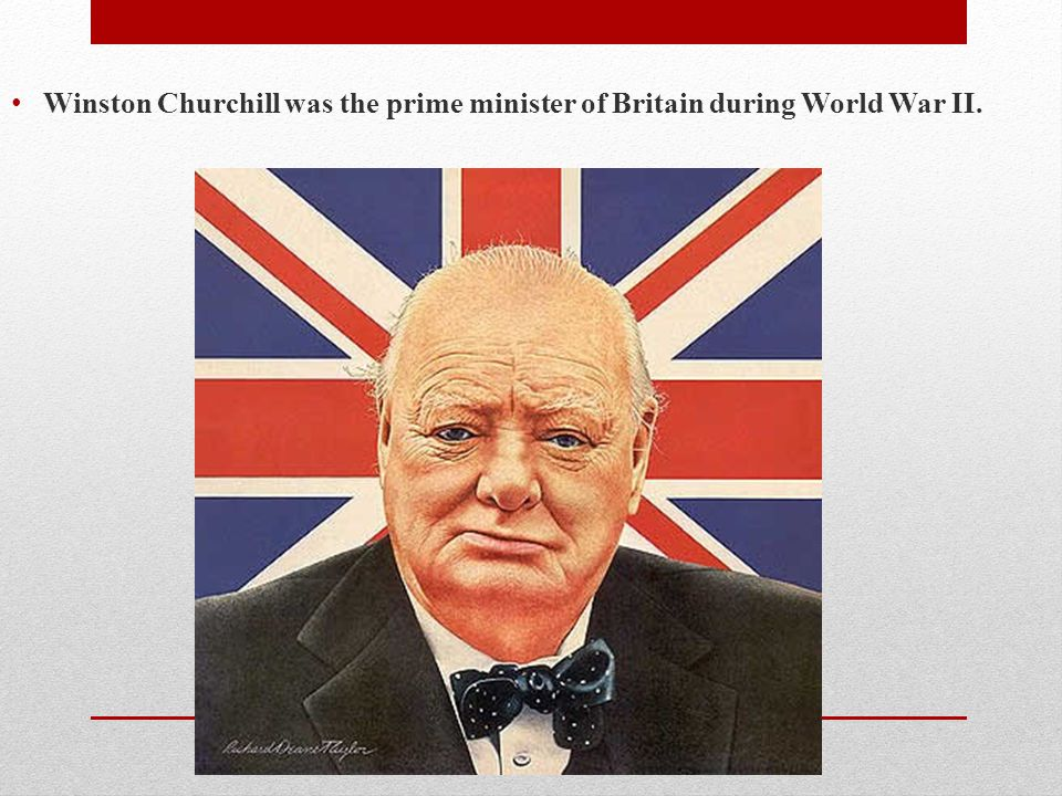 Winston Churchill was the prime minister of Britain during World War II.