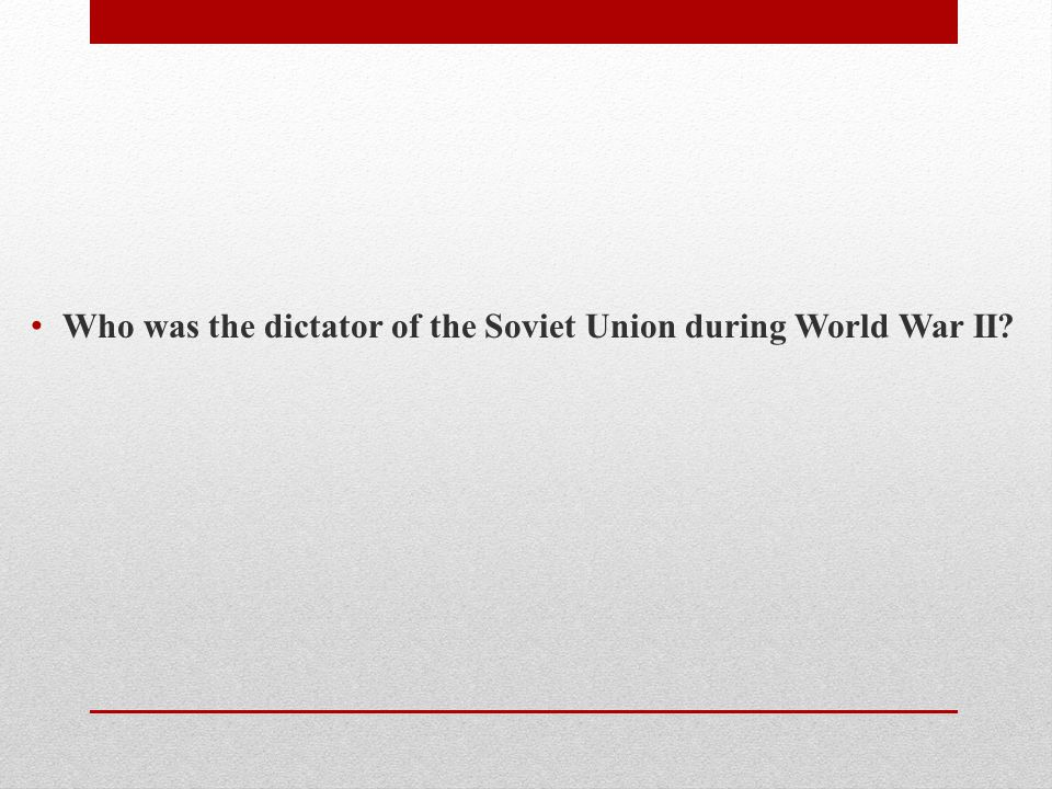 Who was the dictator of the Soviet Union during World War II