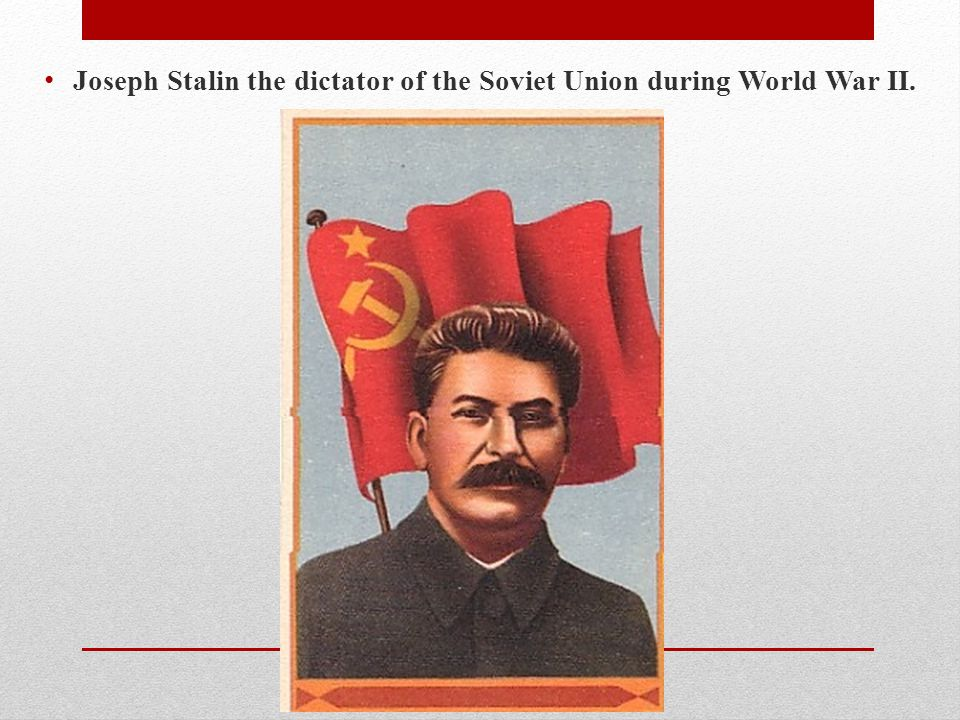 Joseph Stalin the dictator of the Soviet Union during World War II.