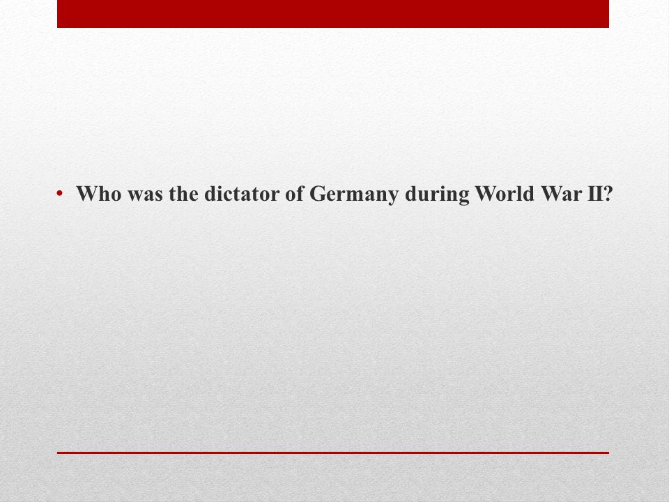 Who was the dictator of Germany during World War II