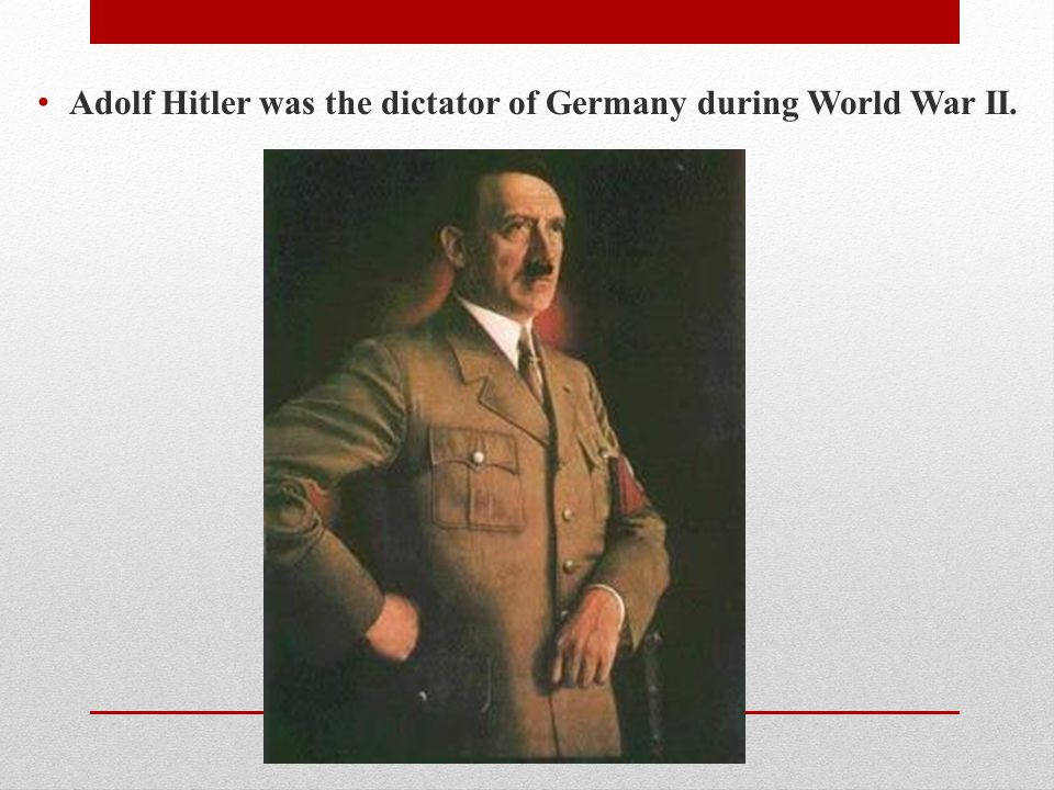 Adolf Hitler was the dictator of Germany during World War II.