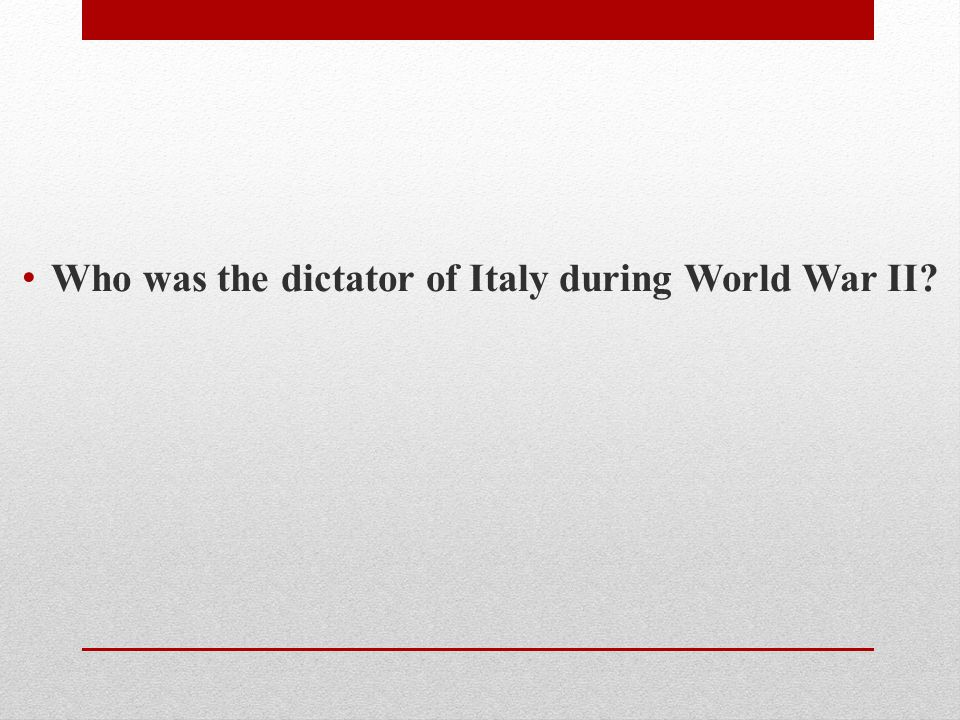 Who was the dictator of Italy during World War II