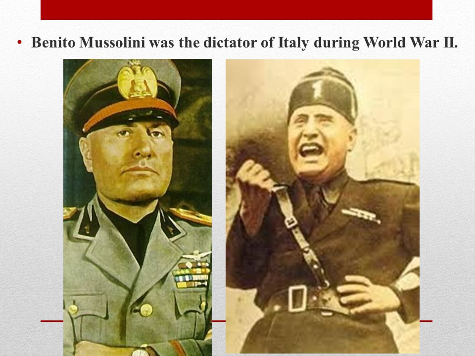 Benito Mussolini was the dictator of Italy during World War II.