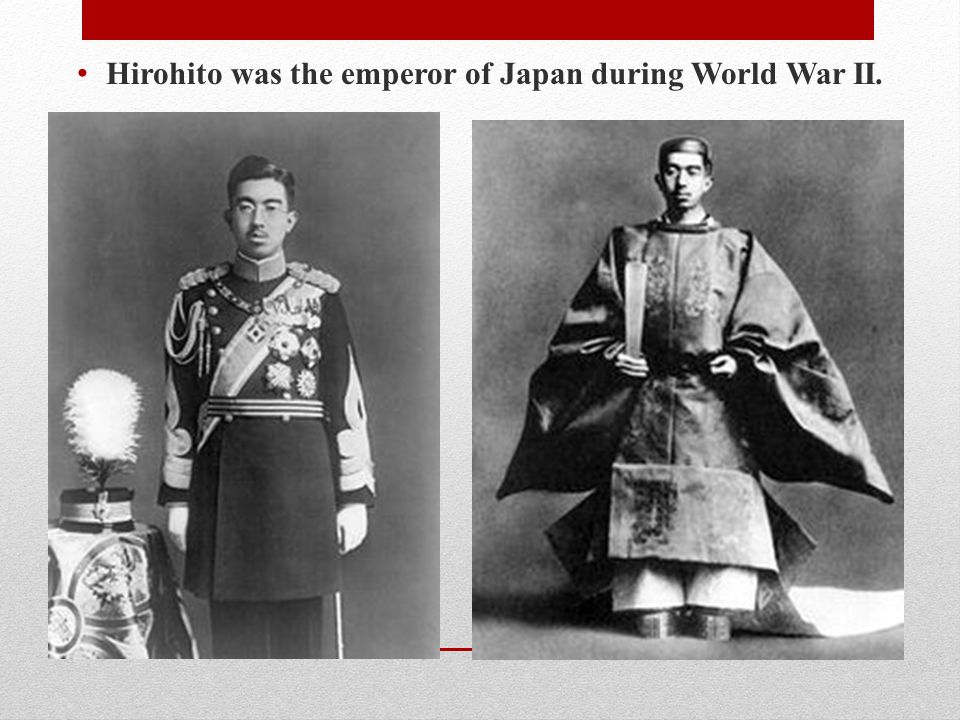 Hirohito was the emperor of Japan during World War II.