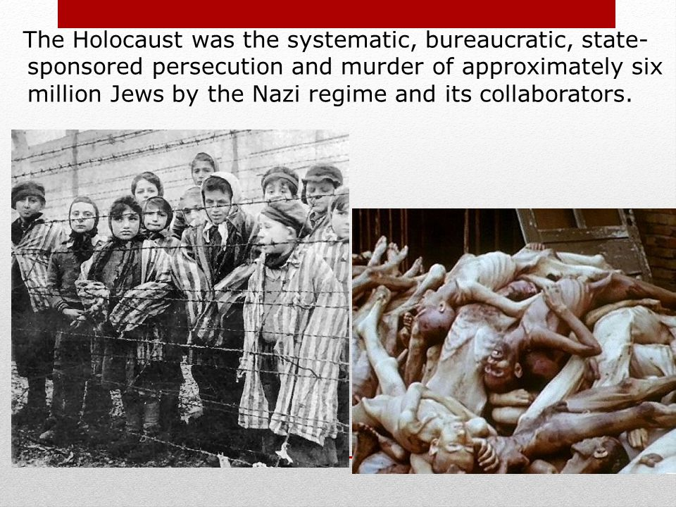 The Holocaust was the systematic, bureaucratic, state-sponsored persecution and murder of approximately six million Jews by the Nazi regime and its collaborators.