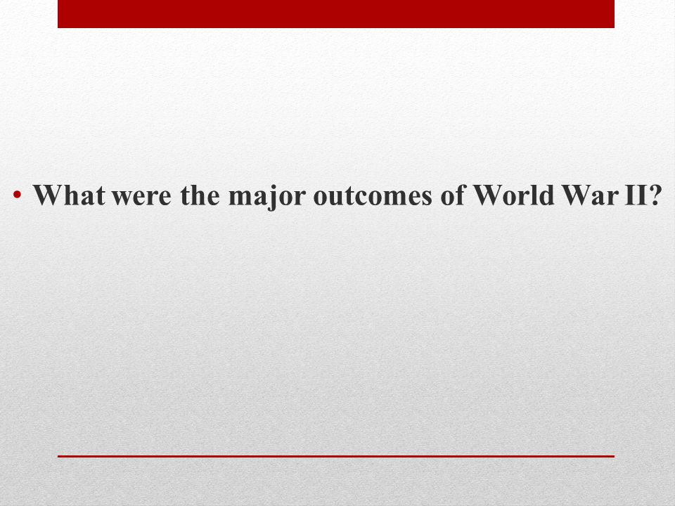 What were the major outcomes of World War II