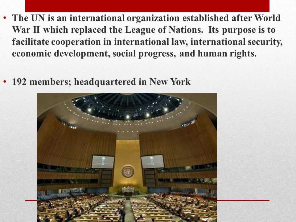 The UN is an international organization established after World War II which replaced the League of Nations. Its purpose is to facilitate cooperation in international law, international security, economic development, social progress, and human rights.