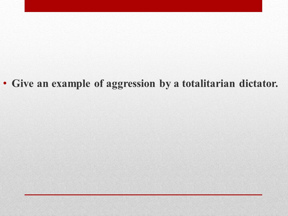 Give an example of aggression by a totalitarian dictator.