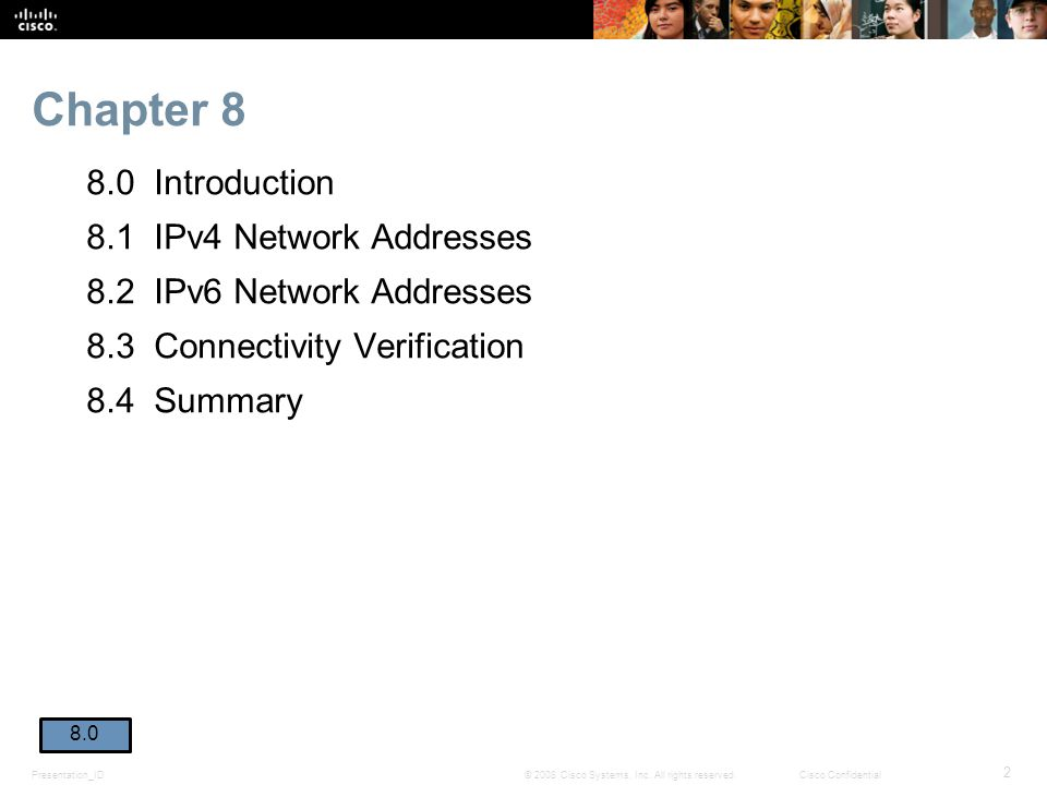 Chapter 8 8.0 Introduction 8.1 IPv4 Network Addresses 8.2 IPv6 Network Addresses 8.3 Connectivity Verification 8.4 Summary