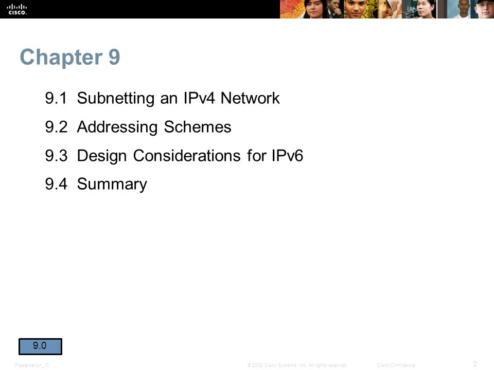 Chapter 9 9.1 Subnetting an IPv4 Network 9.2 Addressing Schemes 9.3 Design Considerations for IPv6 9.4 Summary