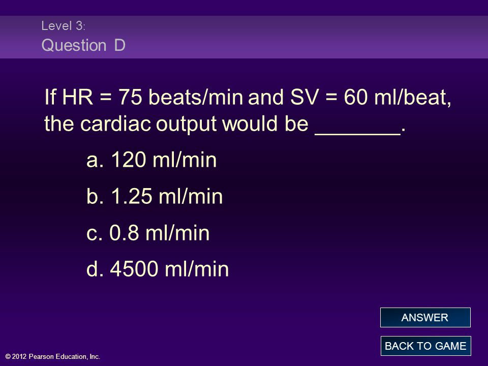 Level 3: Question D If HR = 75 beats/min and SV = 60 ml/beat, the cardiac output would be _______. a. 120 ml/min.