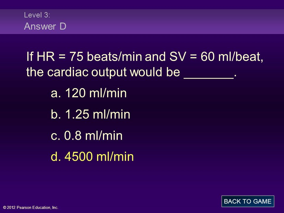 Level 3: Answer D If HR = 75 beats/min and SV = 60 ml/beat, the cardiac output would be _______. a. 120 ml/min.
