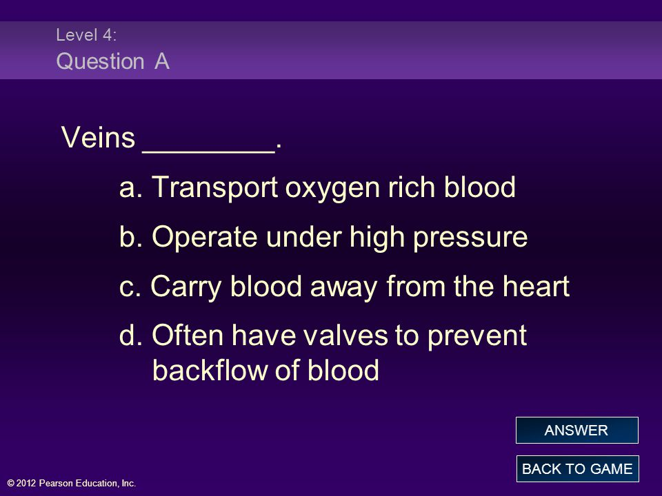 a. Transport oxygen rich blood b. Operate under high pressure