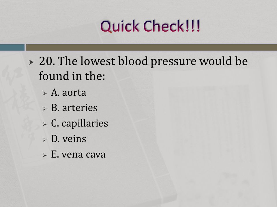 Quick Check!!! 20. The lowest blood pressure would be found in the: