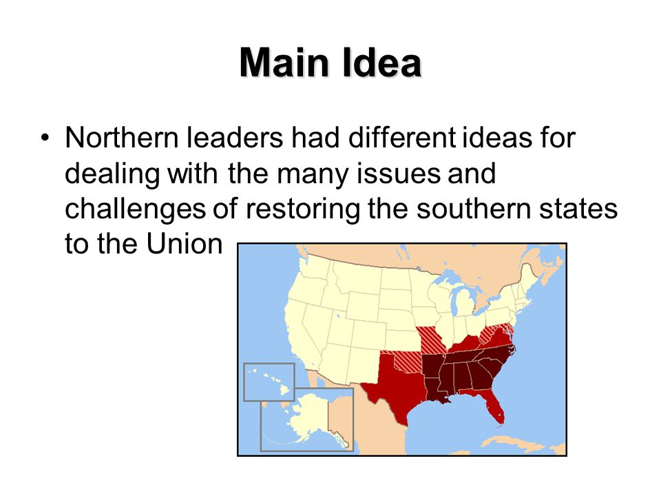 Main Idea Northern leaders had different ideas for dealing with the many issues and challenges of restoring the southern states to the Union.