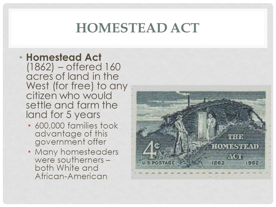 Homestead Act Homestead Act (1862) – offered 160 acres of land in the West (for free) to any citizen who would settle and farm the land for 5 years.