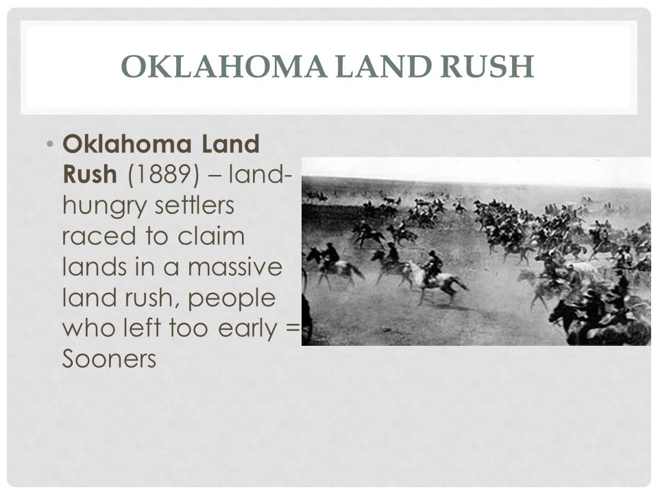 Oklahoma Land Rush Oklahoma Land Rush (1889) – land-hungry settlers raced to claim lands in a massive land rush, people who left too early = Sooners.